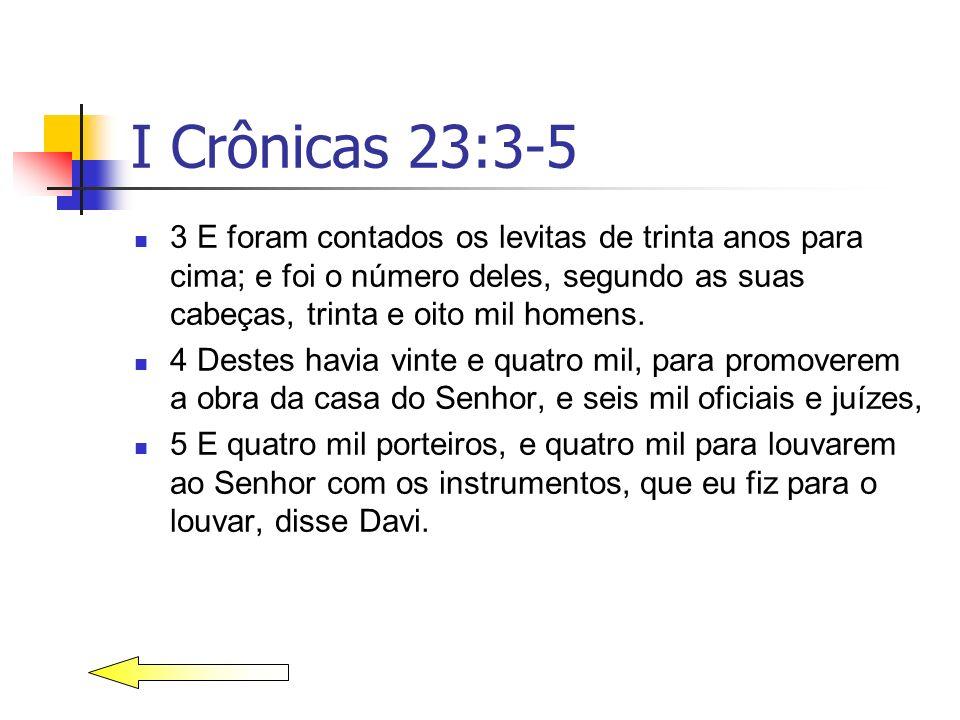 I Crônicas 23:3-5 3 E foram contados os levitas de trinta anos para cima; e foi o número deles, segundo as suas cabeças, trinta e oito mil homens. 4 D