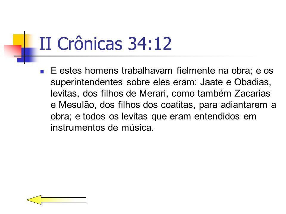 II Crônicas 34:12 E estes homens trabalhavam fielmente na obra; e os superintendentes sobre eles eram: Jaate e Obadias, levitas, dos filhos de Merari,