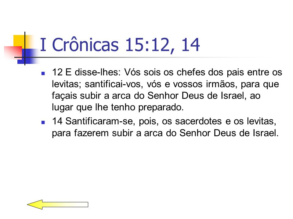 I Crônicas 15:12, 14 12 E disse-lhes: Vós sois os chefes dos pais entre os levitas; santificai-vos, vós e vossos irmãos, para que façais subir a arca