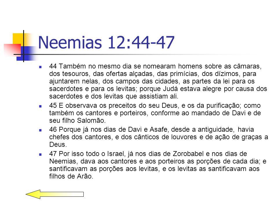 Neemias 12:44-47 44 Também no mesmo dia se nomearam homens sobre as câmaras, dos tesouros, das ofertas alçadas, das primícias, dos dízimos, para ajunt