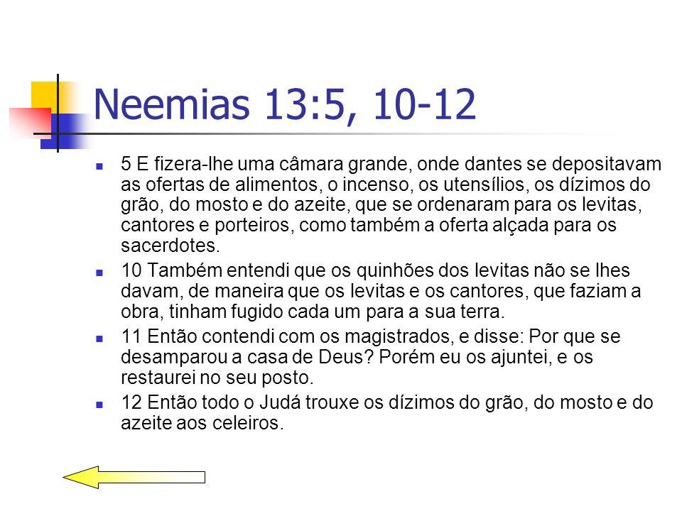 Neemias 13:5, 10-12 5 E fizera-lhe uma câmara grande, onde dantes se depositavam as ofertas de alimentos, o incenso, os utensílios, os dízimos do grão