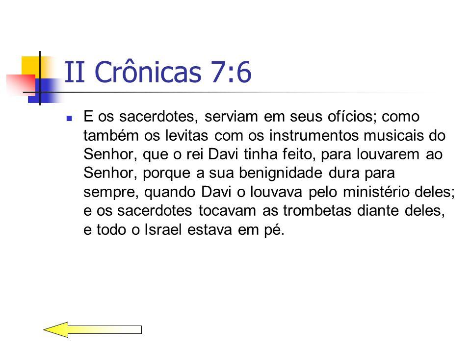 II Crônicas 7:6 E os sacerdotes, serviam em seus ofícios; como também os levitas com os instrumentos musicais do Senhor, que o rei Davi tinha feito, p
