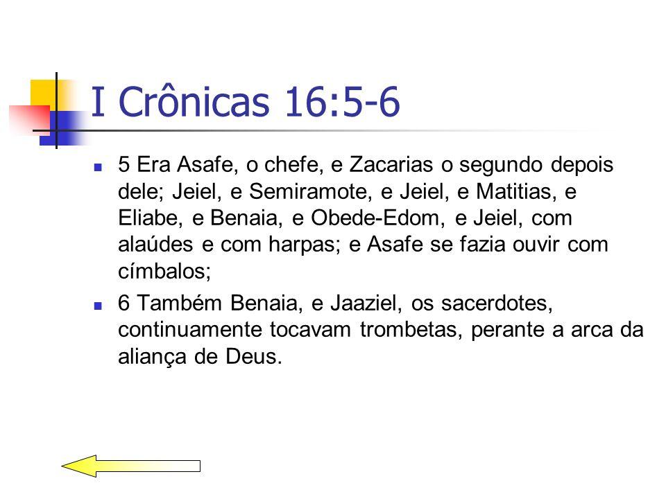 I Crônicas 16:5-6 5 Era Asafe, o chefe, e Zacarias o segundo depois dele; Jeiel, e Semiramote, e Jeiel, e Matitias, e Eliabe, e Benaia, e Obede-Edom,