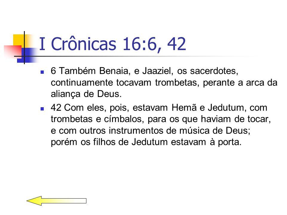 I Crônicas 16:6, 42 6 Também Benaia, e Jaaziel, os sacerdotes, continuamente tocavam trombetas, perante a arca da aliança de Deus. 42 Com eles, pois,