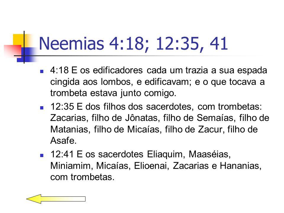 Neemias 4:18; 12:35, 41 4:18 E os edificadores cada um trazia a sua espada cingida aos lombos, e edificavam; e o que tocava a trombeta estava junto co