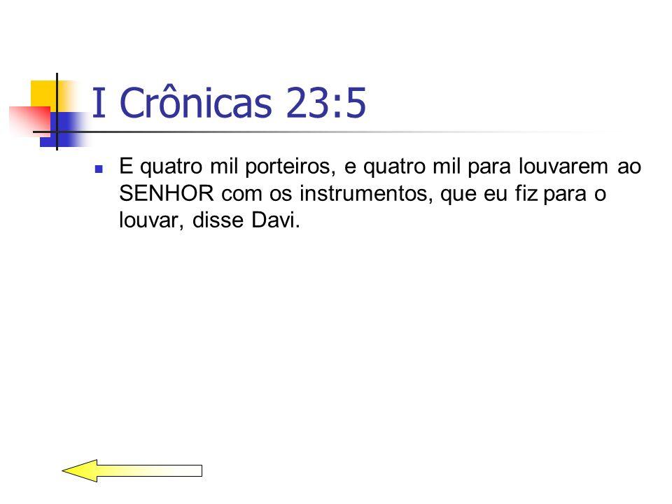 I Crônicas 23:5 E quatro mil porteiros, e quatro mil para louvarem ao SENHOR com os instrumentos, que eu fiz para o louvar, disse Davi.