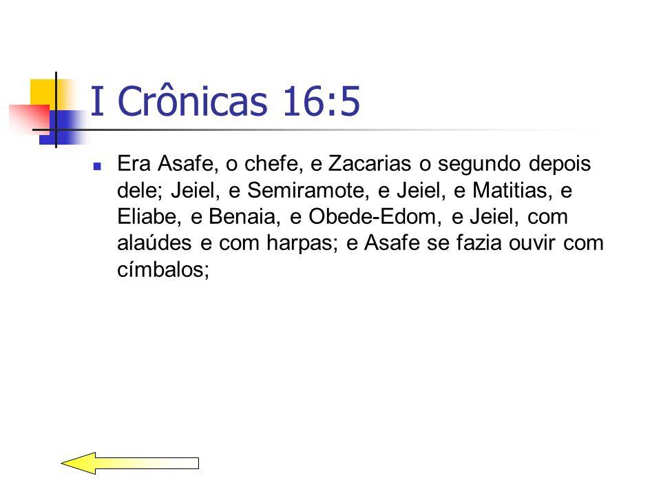 I Crônicas 16:5 Era Asafe, o chefe, e Zacarias o segundo depois dele; Jeiel, e Semiramote, e Jeiel, e Matitias, e Eliabe, e Benaia, e Obede-Edom, e Je