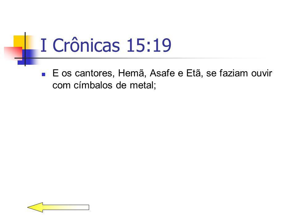 I Crônicas 15:19 E os cantores, Hemã, Asafe e Etã, se faziam ouvir com címbalos de metal;