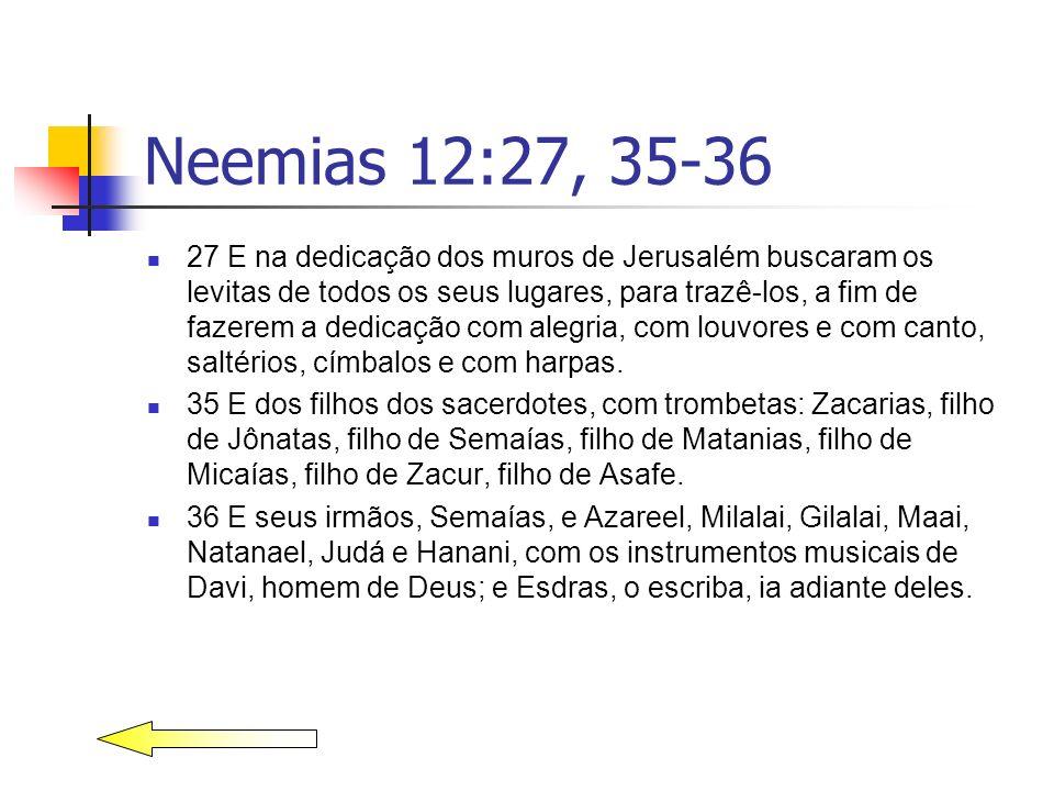 Neemias 12:27, 35-36 27 E na dedicação dos muros de Jerusalém buscaram os levitas de todos os seus lugares, para trazê-los, a fim de fazerem a dedicaç