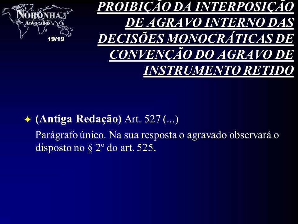 19/19 F (Antiga Redação) Art. 527 (...) Parágrafo único. Na sua resposta o agravado observará o disposto no § 2º do art. 525. PROIBIÇÃO DA INTERPOSIÇÃ