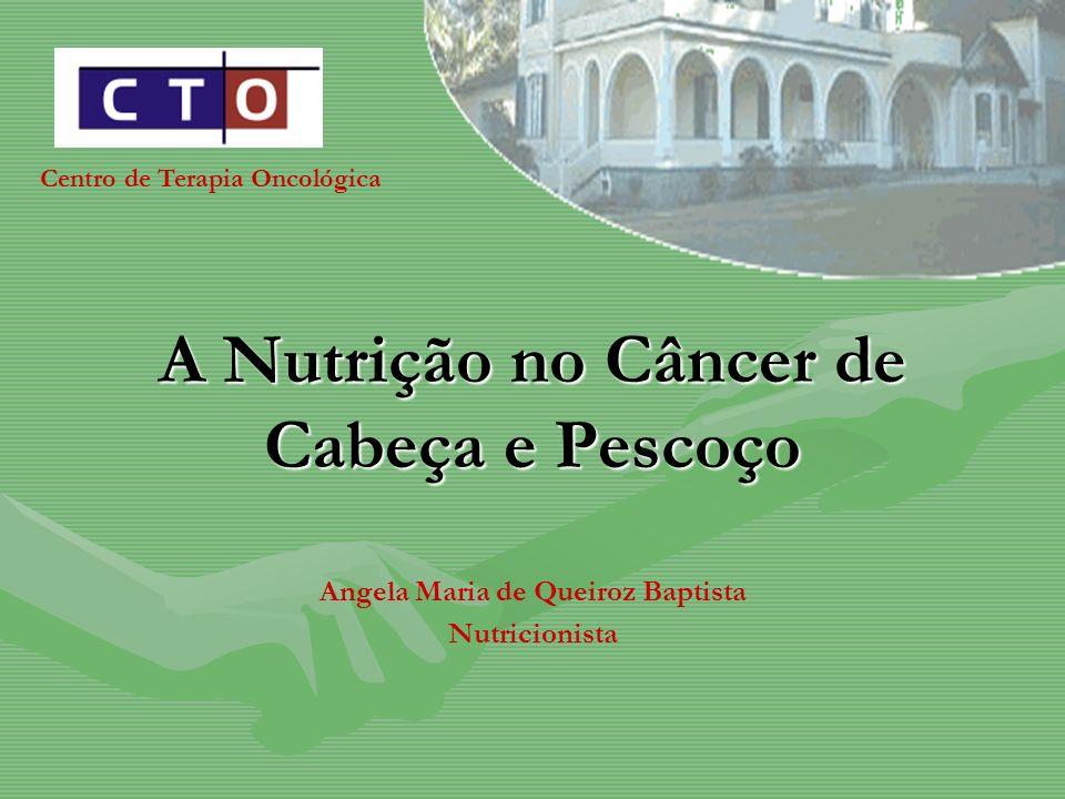 A Nutrição no Câncer de Cabeça e Pescoço Angela Maria de Queiroz Baptista Nutricionista Centro de Terapia Oncológica