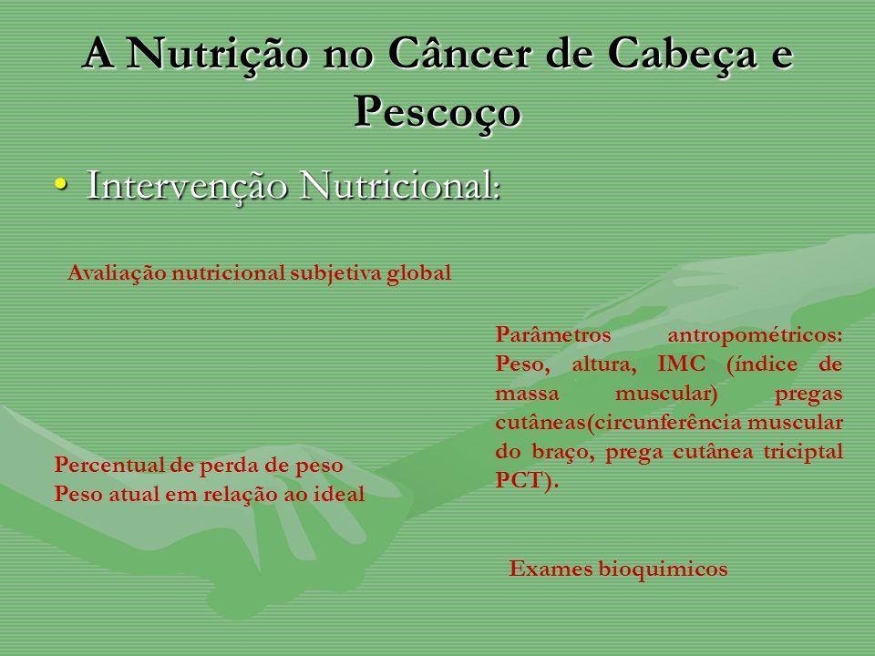 A Nutrição no Câncer de Cabeça e Pescoço Intervenção Nutricional :Intervenção Nutricional : Avaliação nutricional subjetiva global Parâmetros antropom