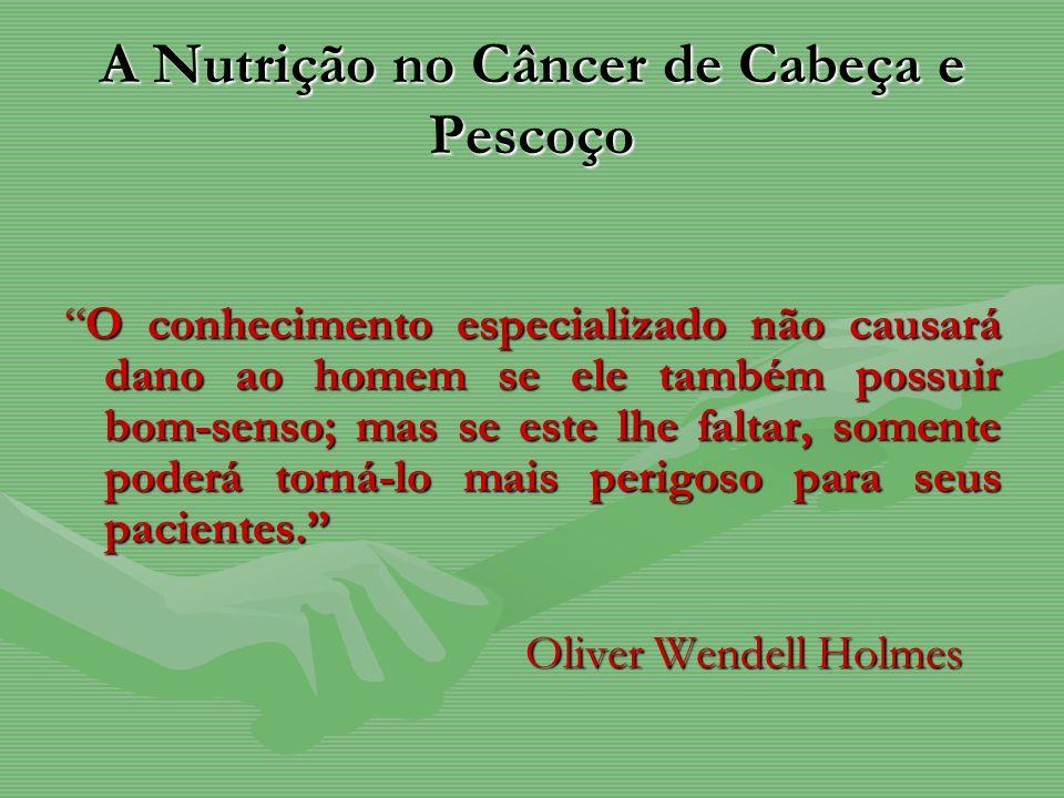 A Nutrição no Câncer de Cabeça e Pescoço O conhecimento especializado não causará dano ao homem se ele também possuir bom-senso; mas se este lhe falta