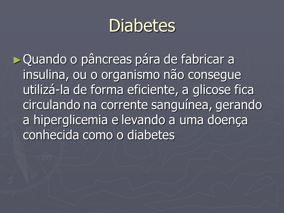 Diabetes Quando o pâncreas pára de fabricar a insulina, ou o organismo não consegue utilizá-la de forma eficiente, a glicose fica circulando na corren