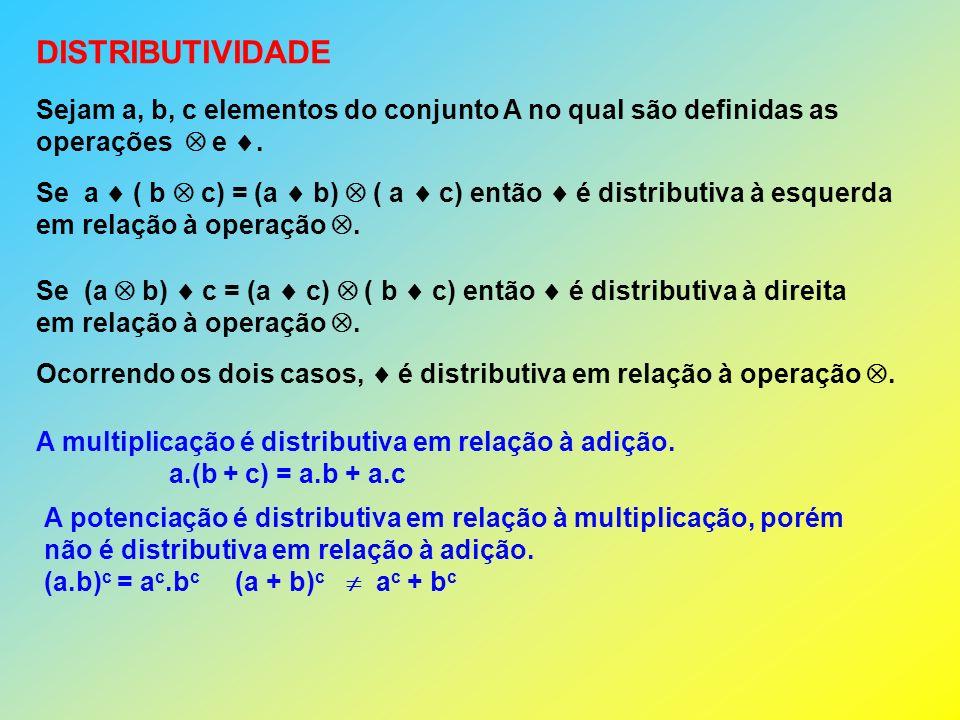 DISTRIBUTIVIDADE Sejam a, b, c elementos do conjunto A no qual são definidas as operações e.
