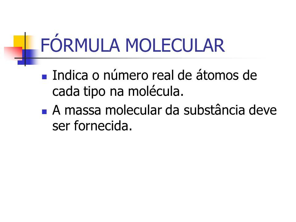 FÓRMULA MOLECULAR Indica o número real de átomos de cada tipo na molécula. A massa molecular da substância deve ser fornecida.