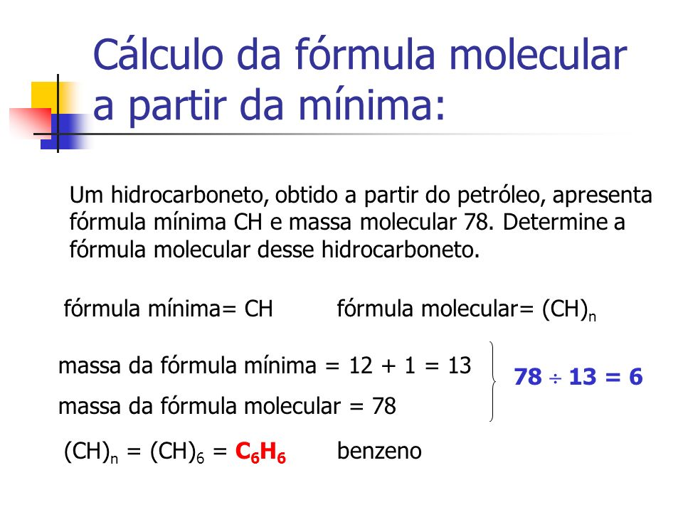 Cálculo da fórmula molecular a partir da mínima: Um hidrocarboneto, obtido a partir do petróleo, apresenta fórmula mínima CH e massa molecular 78.