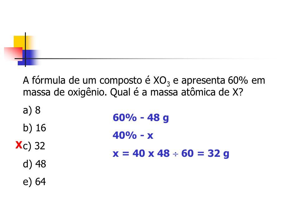 A fórmula de um composto é XO 3 e apresenta 60% em massa de oxigênio. Qual é a massa atômica de X? a) 8 b) 16 c) 32 d) 48 e) 64 60% - 48 g 40% - x x =