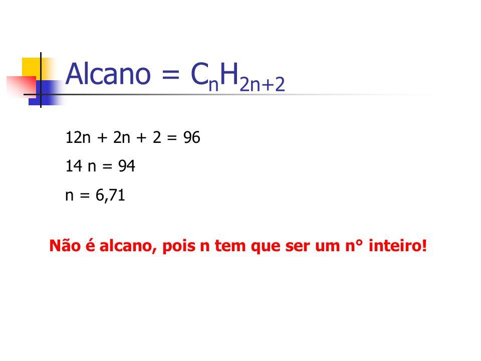 Alcano = C n H 2n+2 12n + 2n + 2 = 96 14 n = 94 n = 6,71 Não é alcano, pois n tem que ser um n° inteiro!