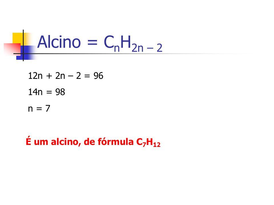 Alcino = C n H 2n – 2 12n + 2n – 2 = 96 14n = 98 n = 7 É um alcino, de fórmula C 7 H 12