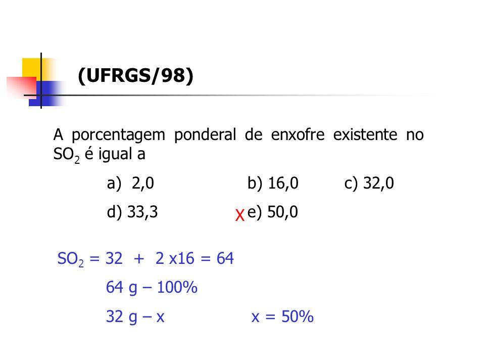 A porcentagem ponderal de enxofre existente no SO 2 é igual a a) 2,0b) 16,0c) 32,0 d) 33,3e) 50,0 (UFRGS/98) SO 2 = 32 + 2 x16 = 64 64 g – 100% 32 g – x x = 50% X