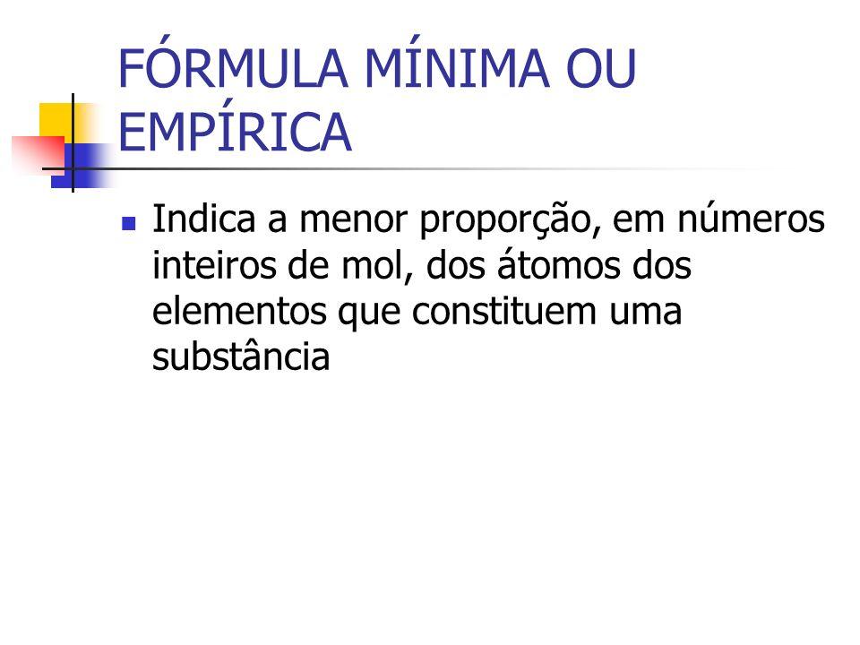 FÓRMULA MÍNIMA OU EMPÍRICA Indica a menor proporção, em números inteiros de mol, dos átomos dos elementos que constituem uma substância