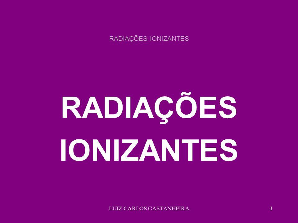 LUIZ CARLOS CASTANHEIRA1 RADIAÇÕES IONIZANTES RADIAÇÕES IONIZANTES
