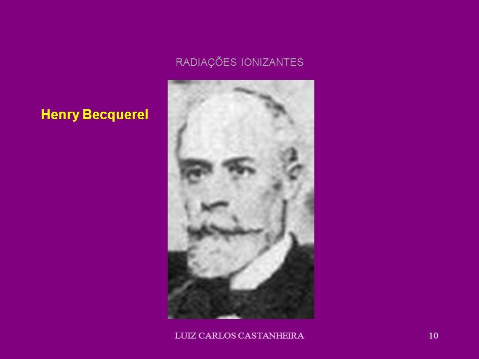 LUIZ CARLOS CASTANHEIRA10 RADIAÇÕES IONIZANTES Henry Becquerel