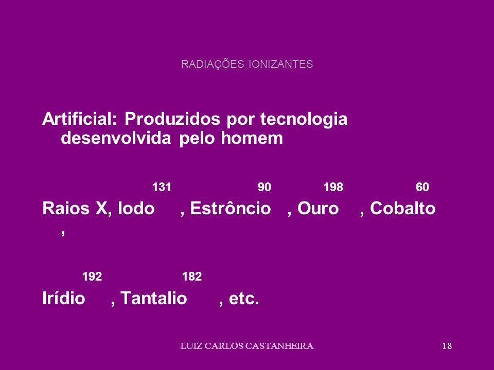 LUIZ CARLOS CASTANHEIRA18 RADIAÇÕES IONIZANTES Artificial: Produzidos por tecnologia desenvolvida pelo homem 131 90 198 60 Raios X, Iodo, Estrôncio, Ouro, Cobalto, 192 182 Irídio, Tantalio, etc.