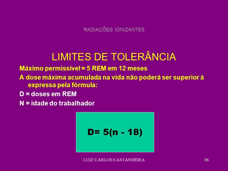 LUIZ CARLOS CASTANHEIRA36 RADIAÇÕES IONIZANTES LIMITES DE TOLERÂNCIA Máximo permissível = 5 REM em 12 meses A dose máxima acumulada na vida não poderá