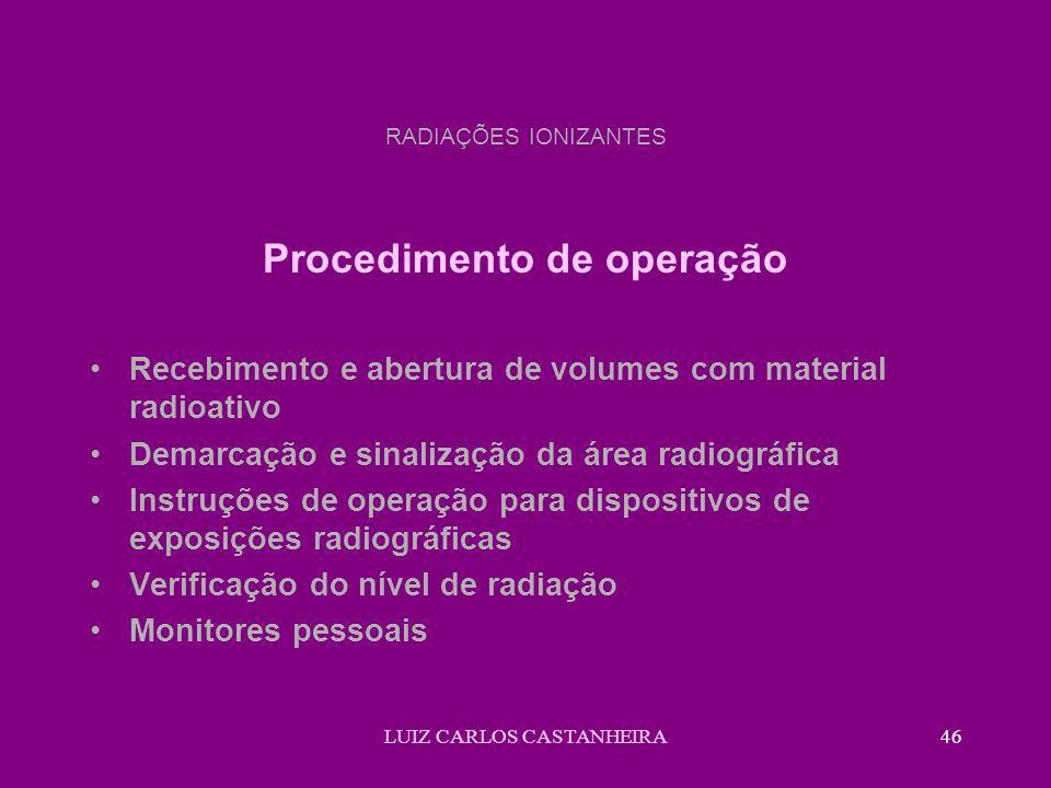 LUIZ CARLOS CASTANHEIRA46 RADIAÇÕES IONIZANTES Procedimento de operação Recebimento e abertura de volumes com material radioativo Demarcação e sinaliz