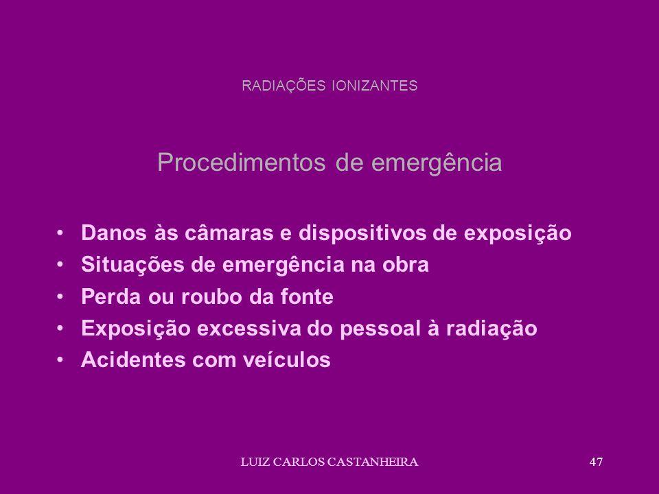 LUIZ CARLOS CASTANHEIRA47 RADIAÇÕES IONIZANTES Procedimentos de emergência Danos às câmaras e dispositivos de exposição Situações de emergência na obra Perda ou roubo da fonte Exposição excessiva do pessoal à radiação Acidentes com veículos