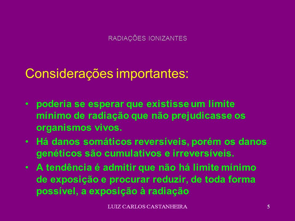 LUIZ CARLOS CASTANHEIRA5 RADIAÇÕES IONIZANTES Considerações importantes: poderia se esperar que existisse um limite mínimo de radiação que não prejudicasse os organismos vivos.