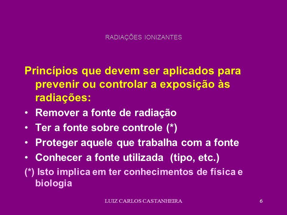 LUIZ CARLOS CASTANHEIRA6 RADIAÇÕES IONIZANTES Princípios que devem ser aplicados para prevenir ou controlar a exposição às radiações: Remover a fonte