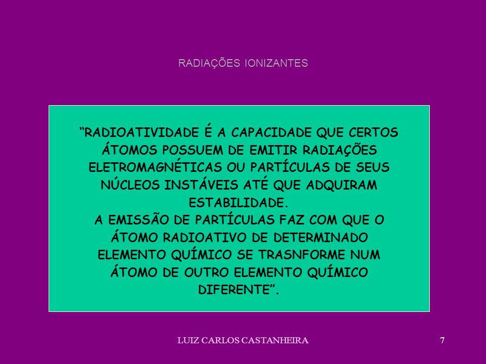 LUIZ CARLOS CASTANHEIRA7 RADIAÇÕES IONIZANTES RADIOATIVIDADE É A CAPACIDADE QUE CERTOS ÁTOMOS POSSUEM DE EMITIR RADIAÇÕES ELETROMAGNÉTICAS OU PARTÍCUL