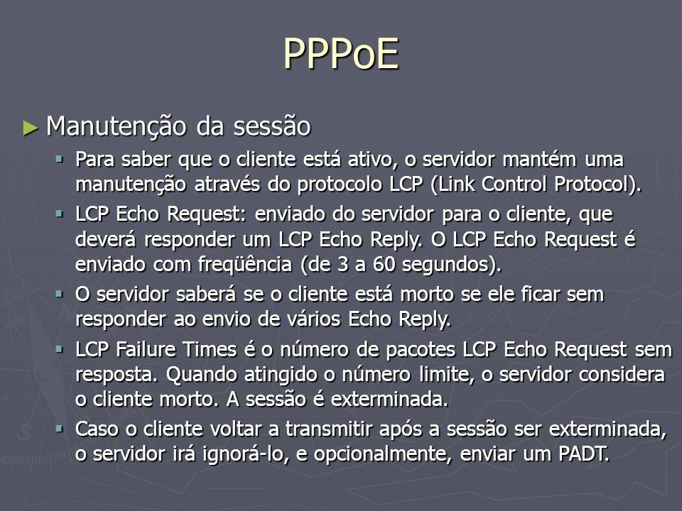 PPPoE Manutenção da sessão Manutenção da sessão Para saber que o cliente está ativo, o servidor mantém uma manutenção através do protocolo LCP (Link C