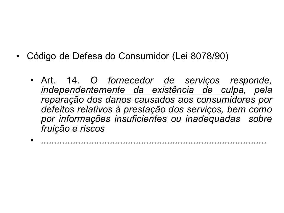 Código de Defesa do Consumidor (Lei 8078/90) Art. 14. O fornecedor de serviços responde, independentemente da existência de culpa, pela reparação dos