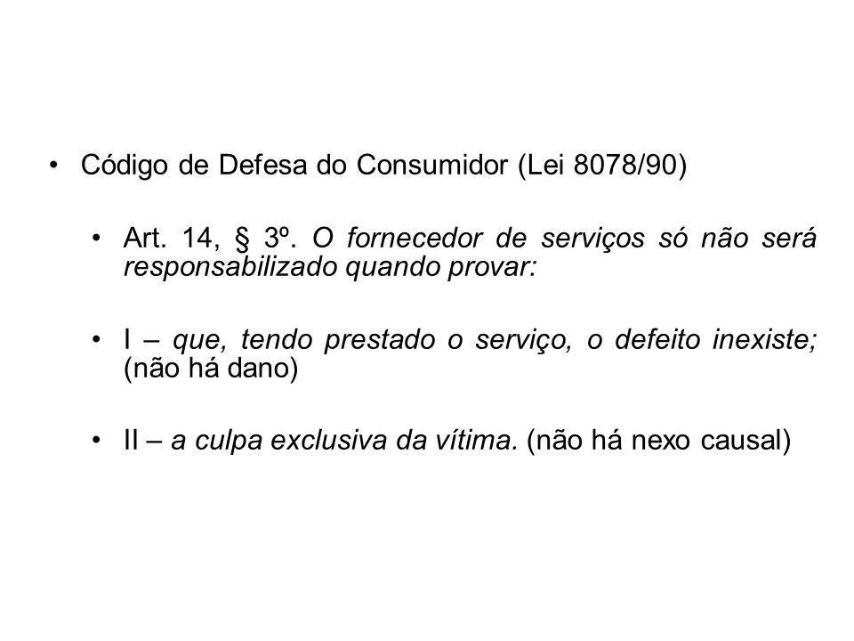 Código de Defesa do Consumidor (Lei 8078/90) Art. 14, § 3º. O fornecedor de serviços só não será responsabilizado quando provar: I – que, tendo presta