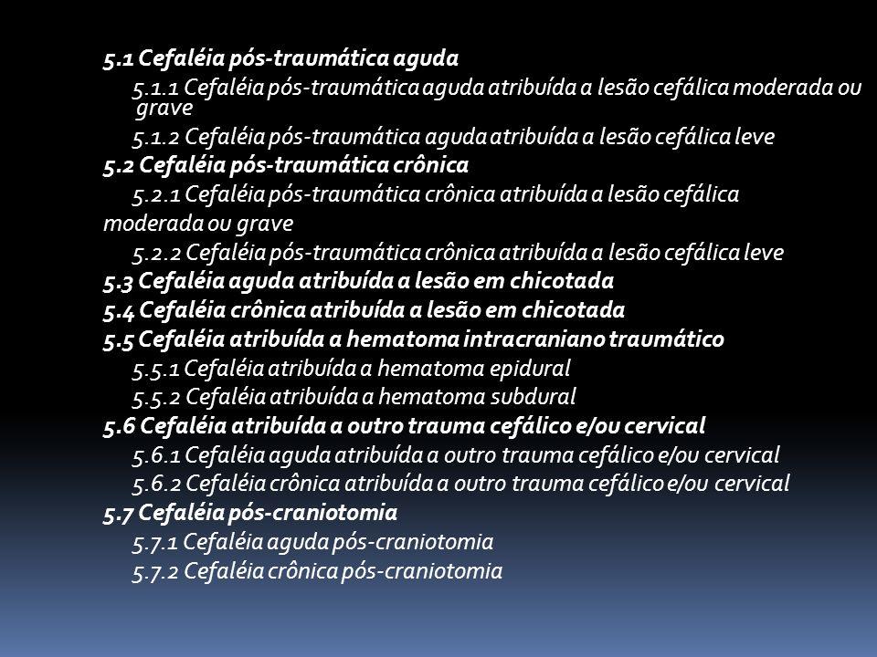 5.1 Cefaléia pós-traumática aguda 5.1.1 Cefaléia pós-traumática aguda atribuída a lesão cefálica moderada ou grave 5.1.2 Cefaléia pós-traumática aguda atribuída a lesão cefálica leve 5.2 Cefaléia pós-traumática crônica 5.2.1 Cefaléia pós-traumática crônica atribuída a lesão cefálica moderada ou grave 5.2.2 Cefaléia pós-traumática crônica atribuída a lesão cefálica leve 5.3 Cefaléia aguda atribuída a lesão em chicotada 5.4 Cefaléia crônica atribuída a lesão em chicotada 5.5 Cefaléia atribuída a hematoma intracraniano traumático 5.5.1 Cefaléia atribuída a hematoma epidural 5.5.2 Cefaléia atribuída a hematoma subdural 5.6 Cefaléia atribuída a outro trauma cefálico e/ou cervical 5.6.1 Cefaléia aguda atribuída a outro trauma cefálico e/ou cervical 5.6.2 Cefaléia crônica atribuída a outro trauma cefálico e/ou cervical 5.7 Cefaléia pós-craniotomia 5.7.1 Cefaléia aguda pós-craniotomia 5.7.2 Cefaléia crônica pós-craniotomia