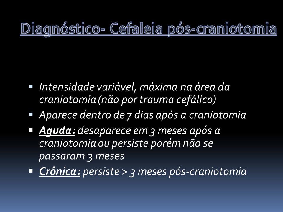 Intensidade variável, máxima na área da craniotomia (não por trauma cefálico) Aparece dentro de 7 dias após a craniotomia Aguda: desaparece em 3 meses após a craniotomia ou persiste porém não se passaram 3 meses Crônica: persiste > 3 meses pós-craniotomia