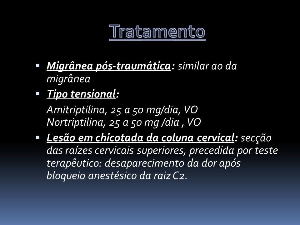 Migrânea pós-traumática: similar ao da migrânea Tipo tensional: Amitriptilina, 25 a 50 mg/dia, VO Nortriptilina, 25 a 50 mg /dia, VO Lesão em chicotada da coluna cervical: secção das raízes cervicais superiores, precedida por teste terapêutico: desaparecimento da dor após bloqueio anestésico da raiz C2.