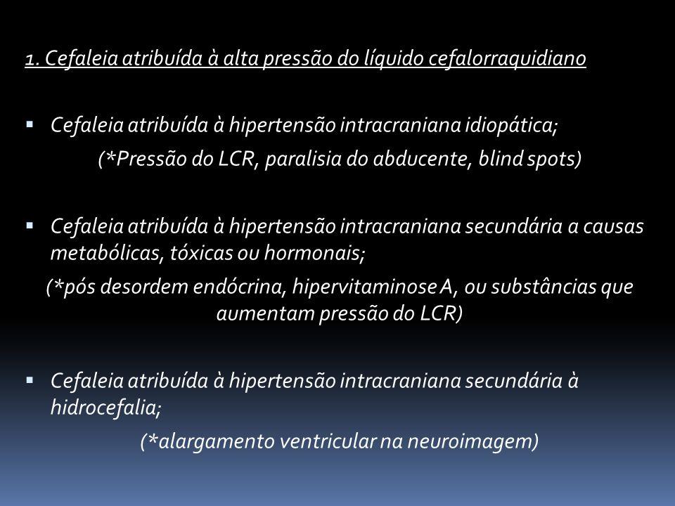 1. Cefaleia atribuída à alta pressão do líquido cefalorraquidiano Cefaleia atribuída à hipertensão intracraniana idiopática; (*Pressão do LCR, paralis