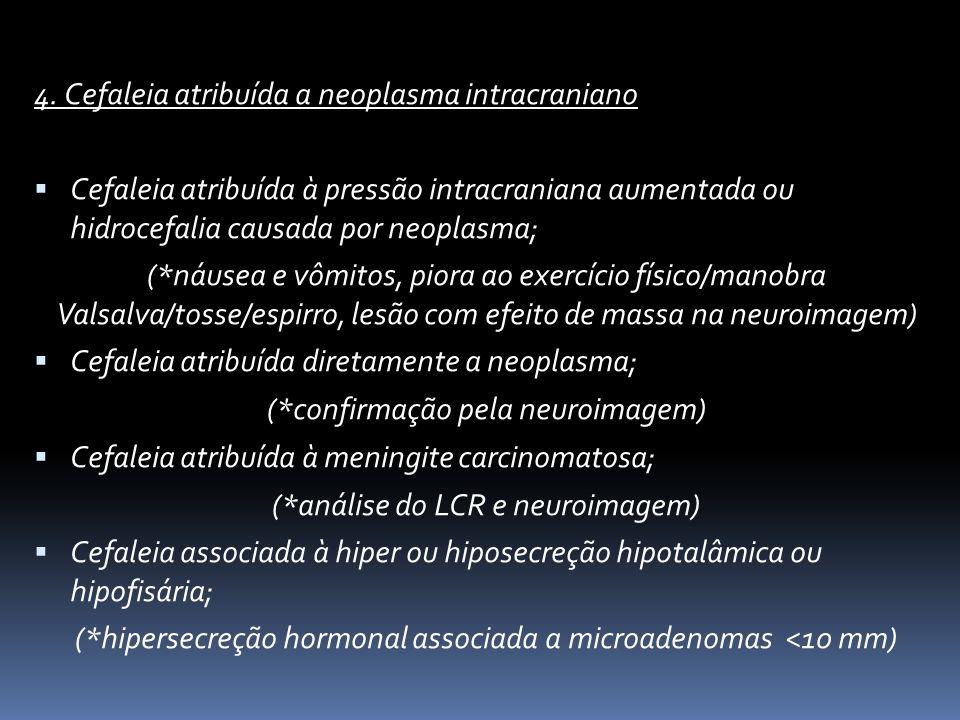 4. Cefaleia atribuída a neoplasma intracraniano Cefaleia atribuída à pressão intracraniana aumentada ou hidrocefalia causada por neoplasma; (*náusea e
