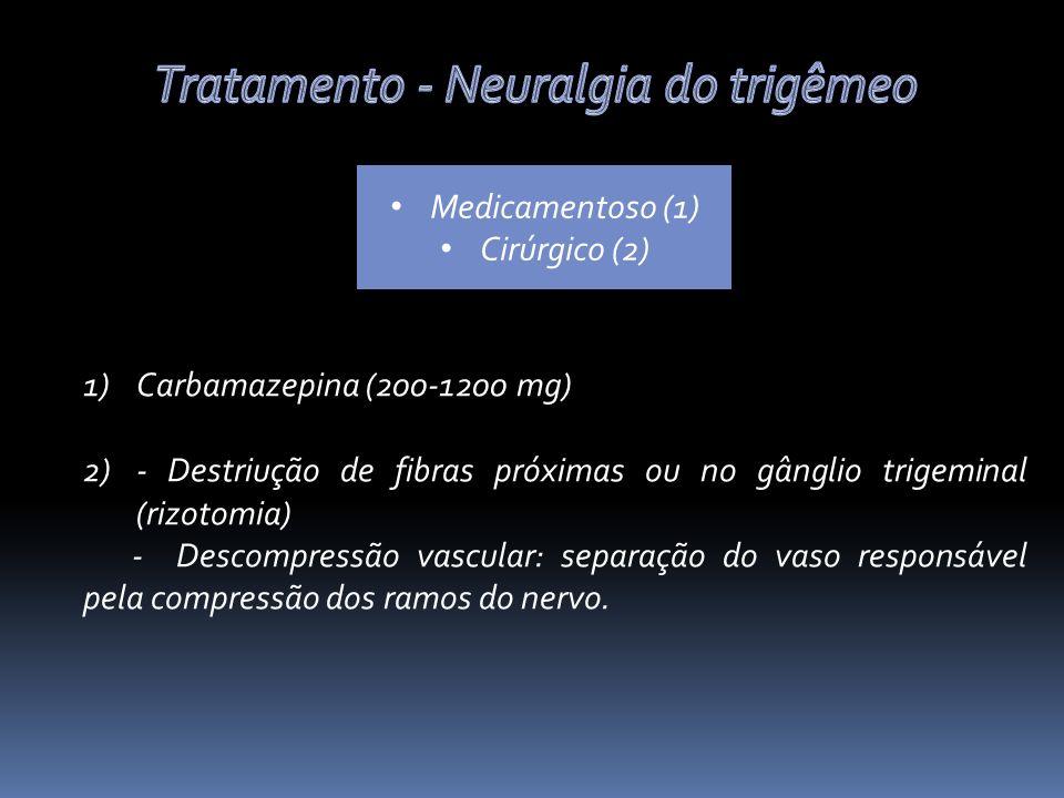 Medicamentoso (1) Cirúrgico (2) 1)Carbamazepina (200-1200 mg) 2)- Destriução de fibras próximas ou no gânglio trigeminal (rizotomia) - Descompressão vascular: separação do vaso responsável pela compressão dos ramos do nervo.