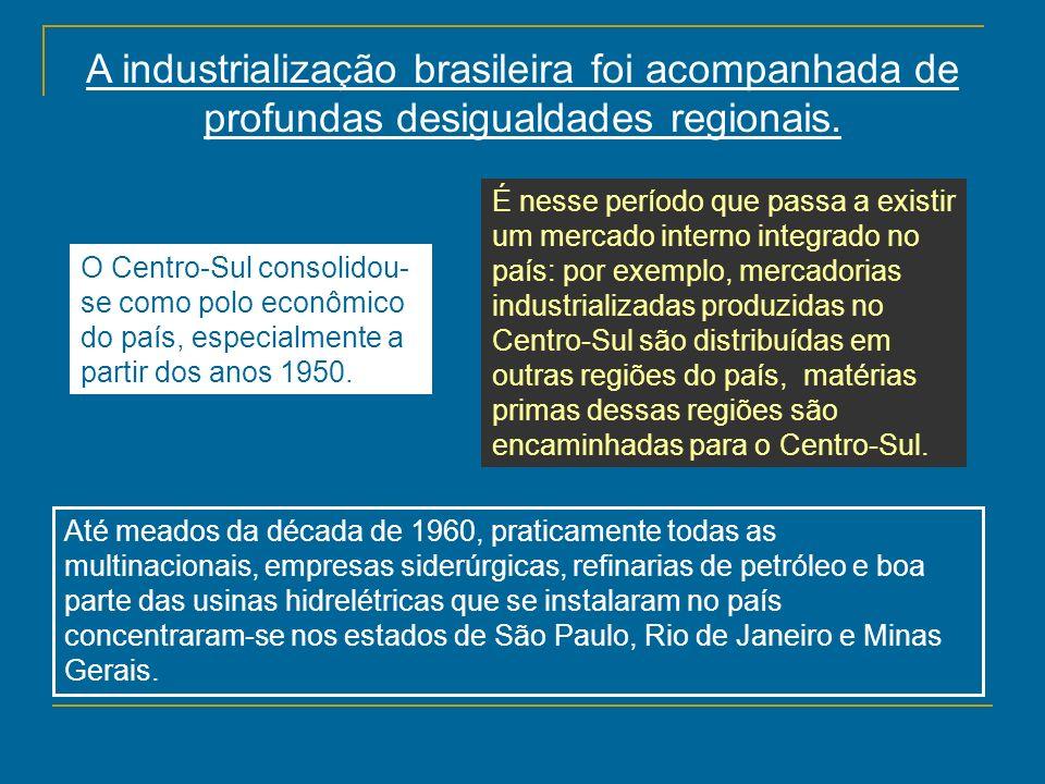 A industrialização brasileira foi acompanhada de profundas desigualdades regionais. O Centro-Sul consolidou- se como polo econômico do país, especialm