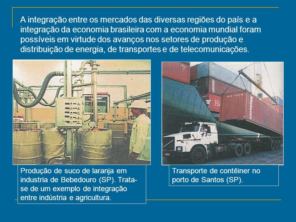 A integração entre os mercados das diversas regiões do país e a integração da economia brasileira com a economia mundial foram possíveis em virtude do