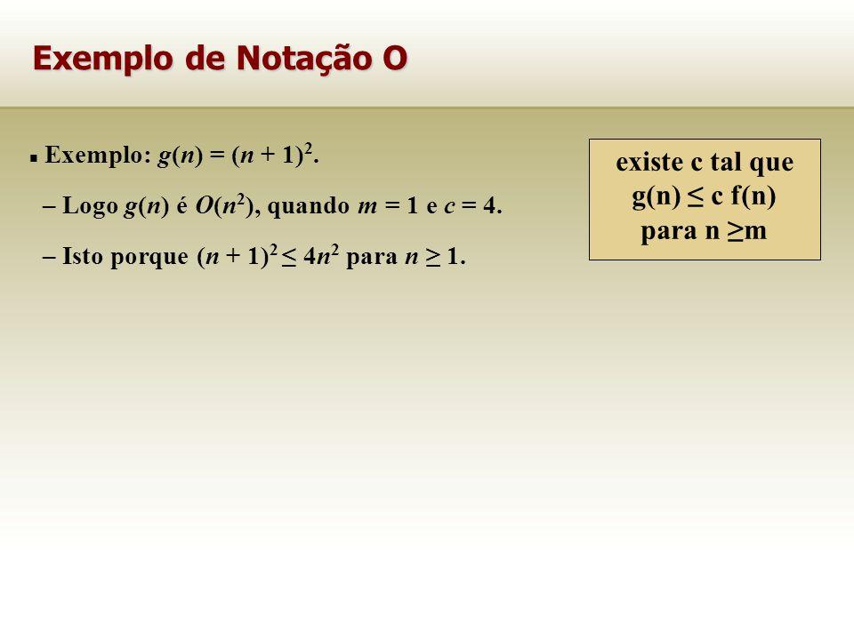 Exemplo: g(n) = (n + 1) 2. – Logo g(n) é O(n 2 ), quando m = 1 e c = 4. – Isto porque (n + 1) 2 4n 2 para n 1. Exemplo de Notação O existe c tal que g