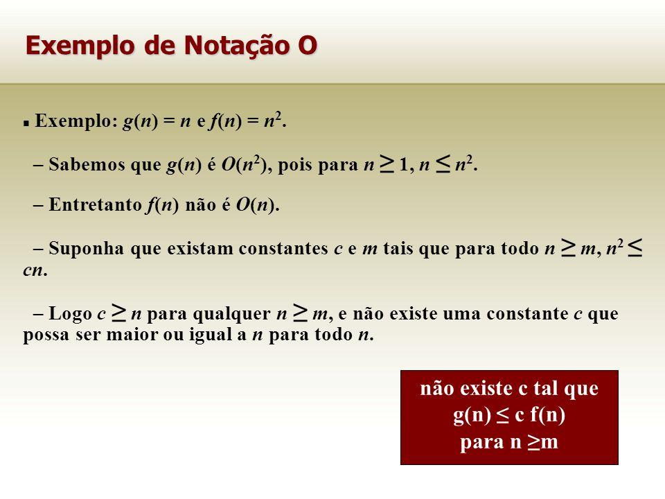 Exemplo: g(n) = n e f(n) = n 2. – Sabemos que g(n) é O(n 2 ), pois para n 1, n n 2. – Entretanto f(n) não é O(n). – Suponha que existam constantes c e