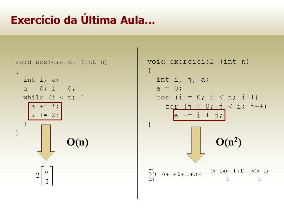 Exercício da Última Aula... void exercicio1 (int n) { int i, a; a = 0; i = 0; while (i < n) { a += i; i += 2; } void exercicio2 (int n) { int i, j, a;