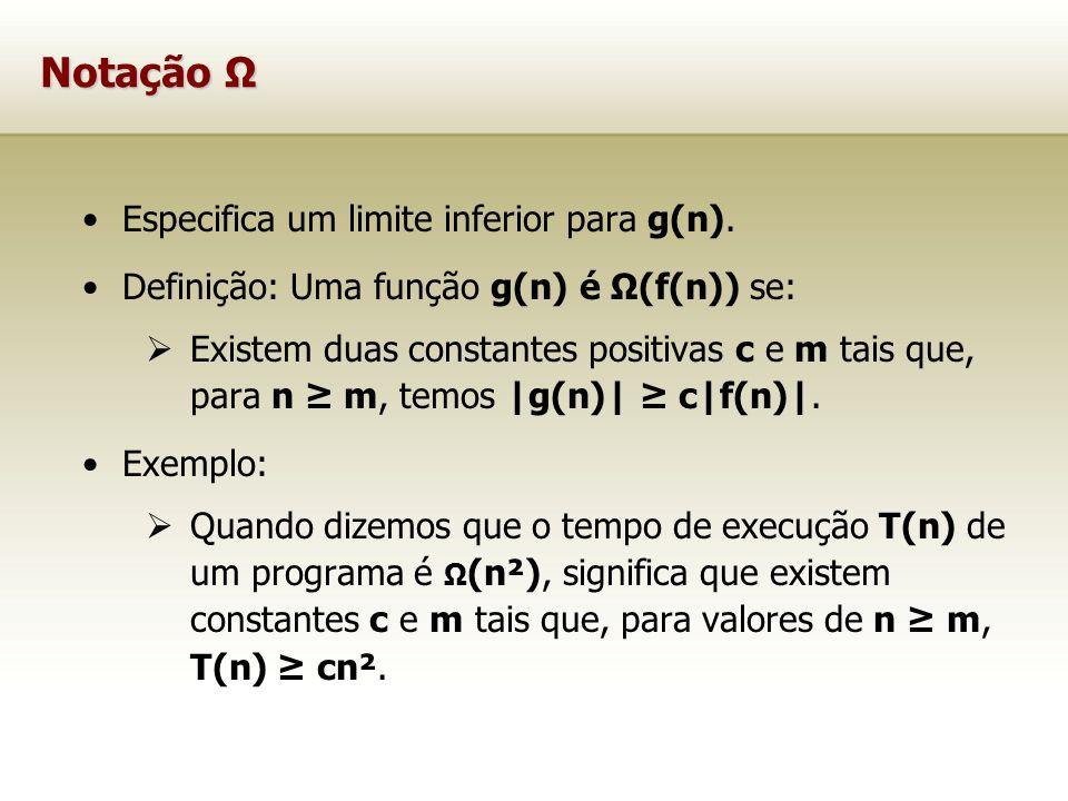 Notação Ω Especifica um limite inferior para g(n). Definição: Uma função g(n) é Ω(f(n)) se: Existem duas constantes positivas c e m tais que, para n m